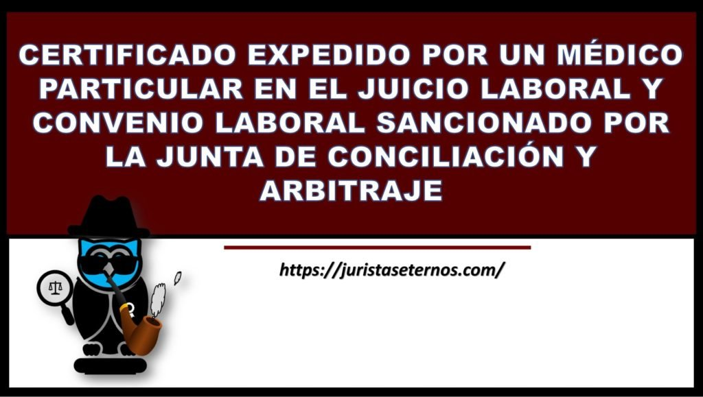 certificado expedido por un medico particular en el juicio laboral y convenio laboral sancionado por la junta de conciliacion y arbitraje