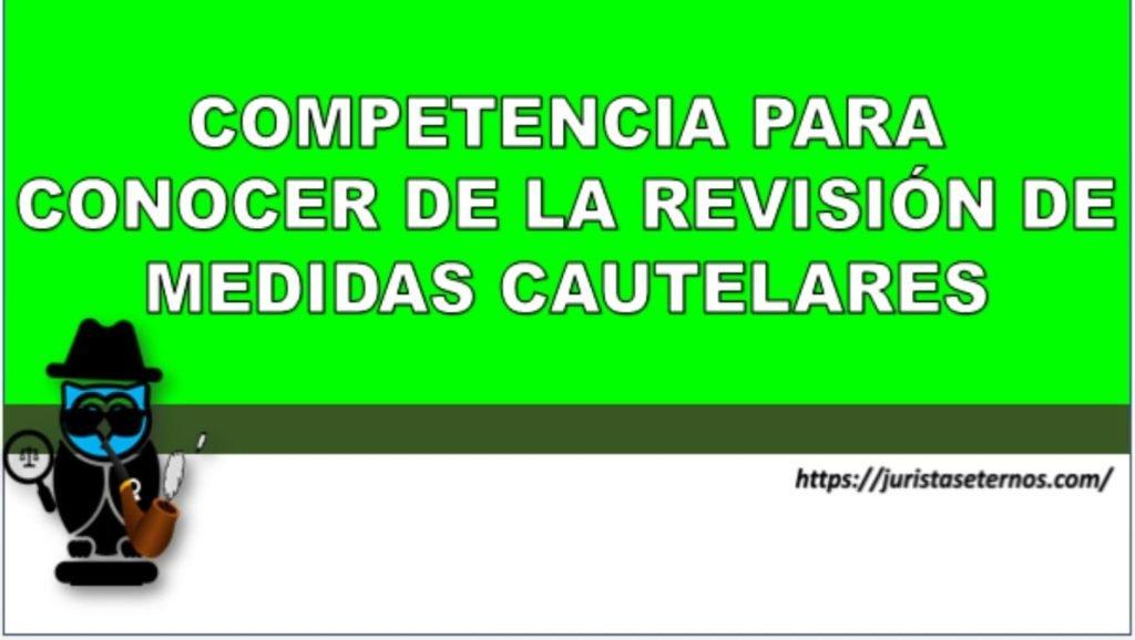 competencia para conocer de la revision la revision de medidas cuatelares