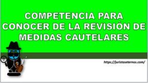COMPETENCIA PARA CONOCER DE LA REVISIÓN DE MEDIDAS CAUTELARES