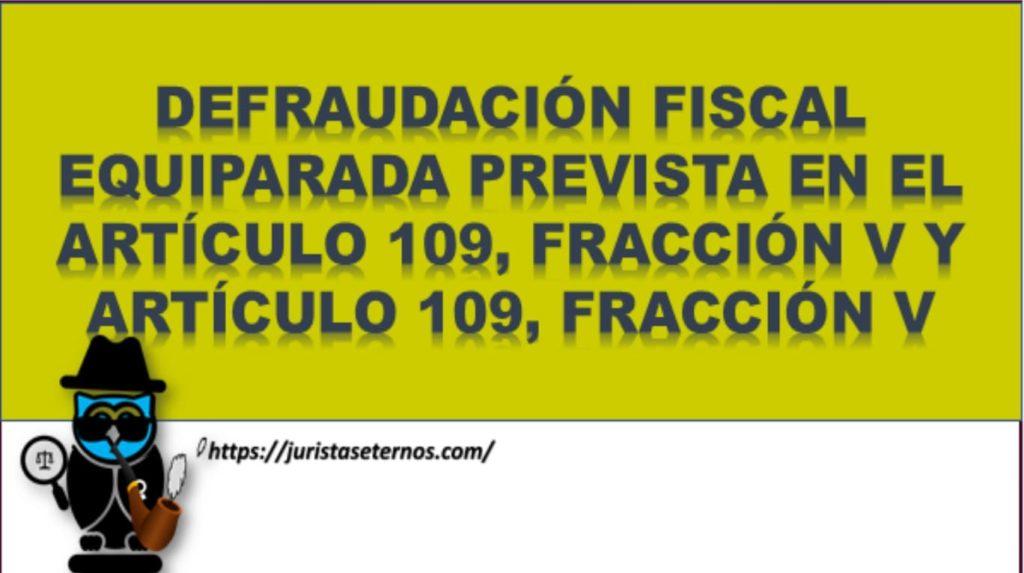 defraudacion fiscal equiparada prevista en el articulo 109, fraccion v y articulo 109, fraccion v
