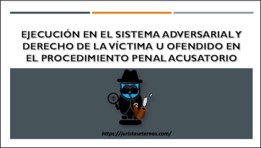 ejecucion en el sistema adversarial y derecho de la victima u ofendido en el procedimiento penal acusatorio