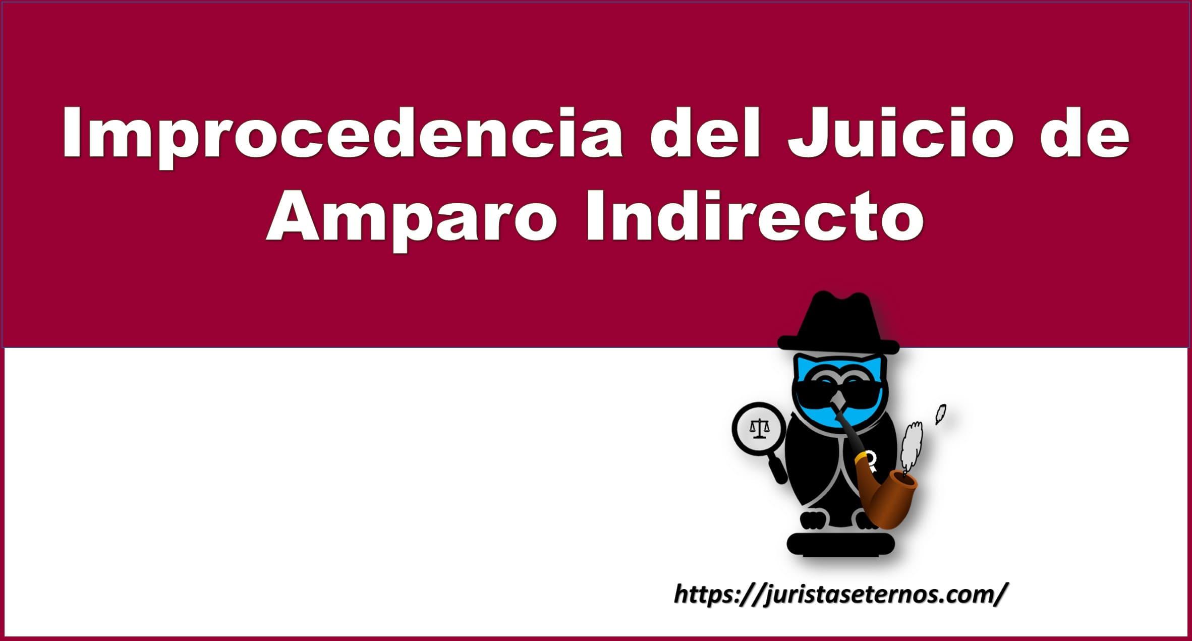 improcedencia del juicio de amparo indirecto