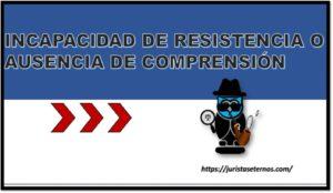 INCAPACIDAD DE RESISTENCIA O AUSENCIA DE COMPRENSIÓN
