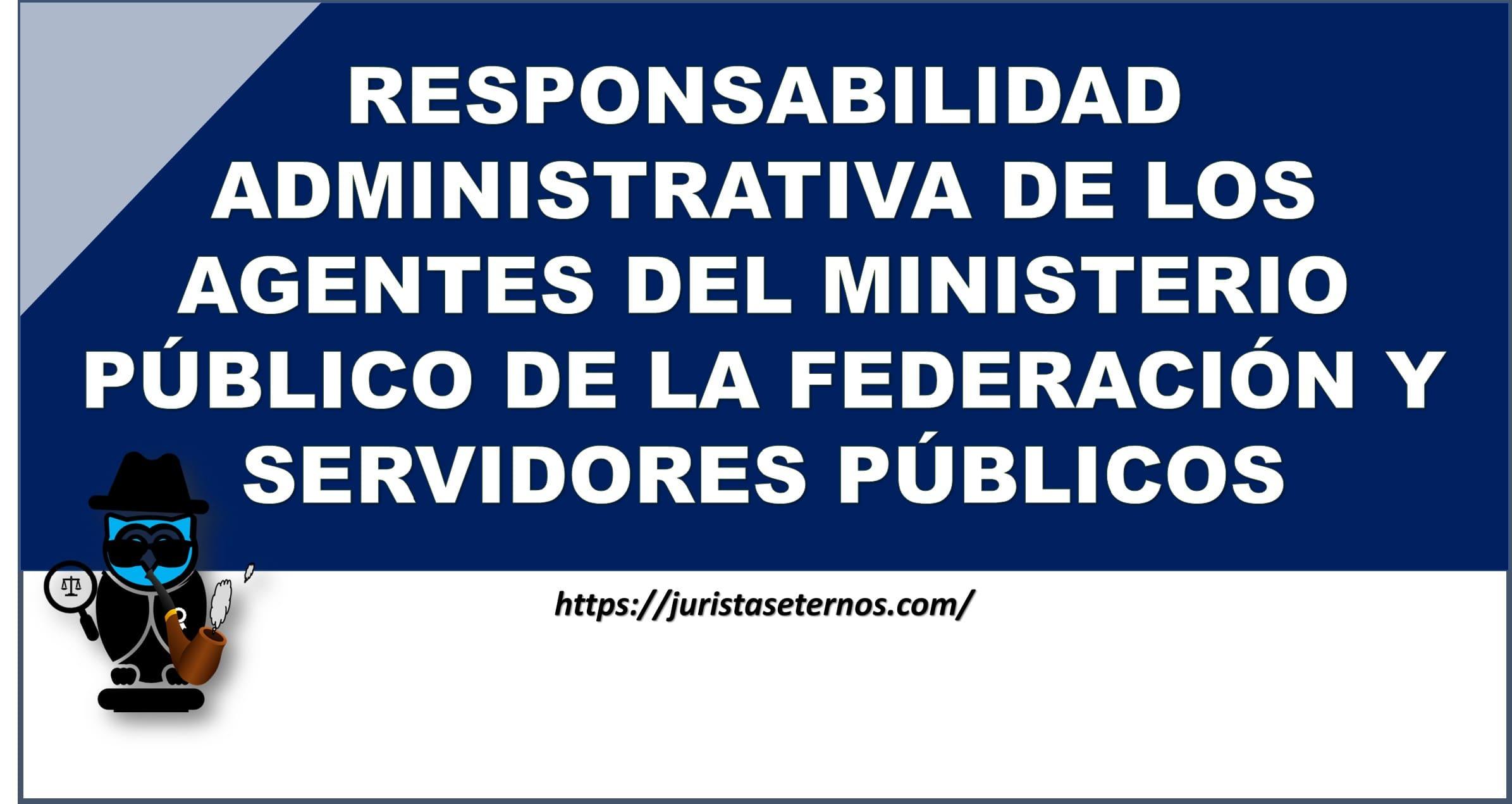 responsabilidad administrativa de los agentes del ministerio publico de la federacion y servidores publicos